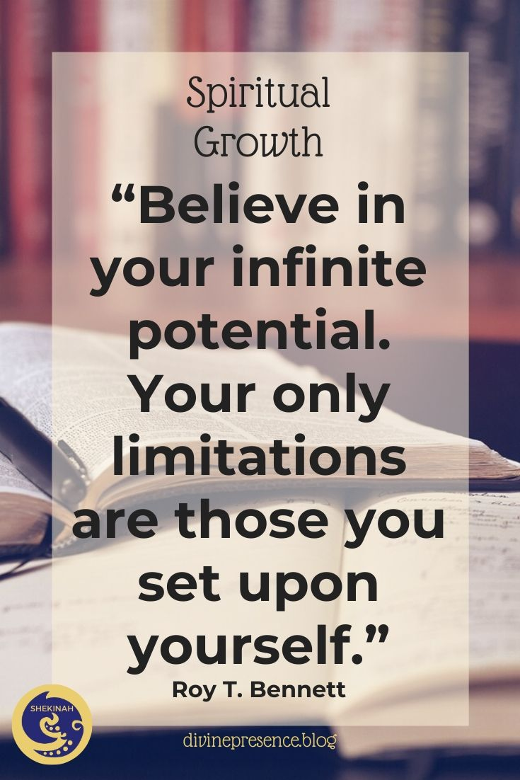 Believe in your infinite potential. Your only limitations are those you set upon yourself.