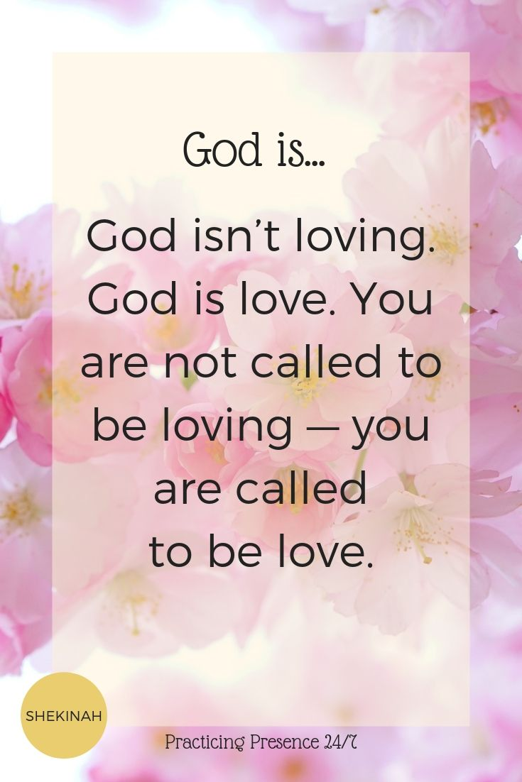 God isn't loving. God is love. You are not called to be loving — you are called to be love.
