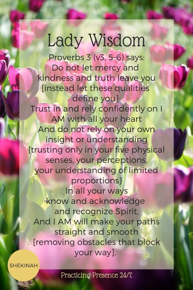 Proverbs 3 (v3, 5-6) says:  Do not let mercy and kindness and truth leave you [instead let these qualities define you];  Trust in and rely confidently on I AM with all your heart And do not rely on your own insight or understanding {trusting only in your five physical senses, your perceptions, your understanding of limited proportions} In all your ways know and acknowledge and recognize Spirit, And I AM will make your paths straight and smooth [removing obstacles that block your way].