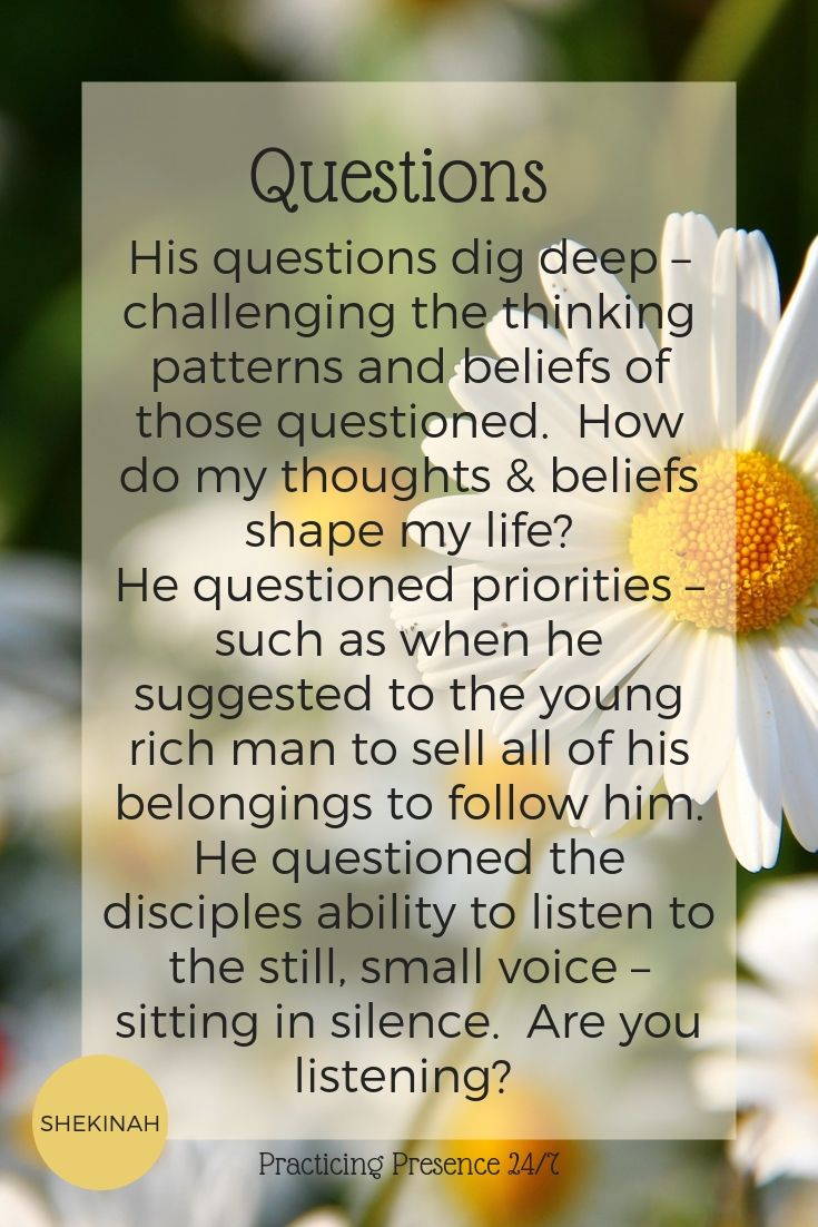 Jesus, transformational coaching, questions, His questions dig deep – challenging the thinking patterns and beliefs of those questioned.  How do my thoughts & beliefs shape my life?  He questioned priorities – such as when he suggested to the young rich man to sell all of his belongings to follow him.  He questioned the disciples ability to listen to the still, small voice – sitting in silence.  Are you listening?