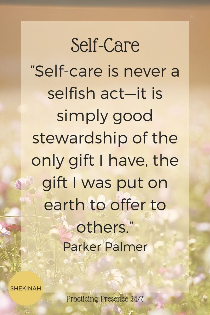 """Self-care is never a selfish act—it is simply good stewardship of the only gift I have, the gift I was put on earth to offer to others."" Parker Palmer"