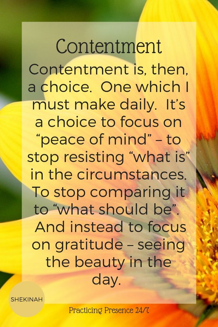 "Contentment is, then, a choice. One which I must make daily. It's a choice to focus on ""peace of mind"" – to stop resisting ""what is"" in the circumstances. To stop comparing it to ""what should be"". And instead to focus on gratitude – seeing the beauty in the day."