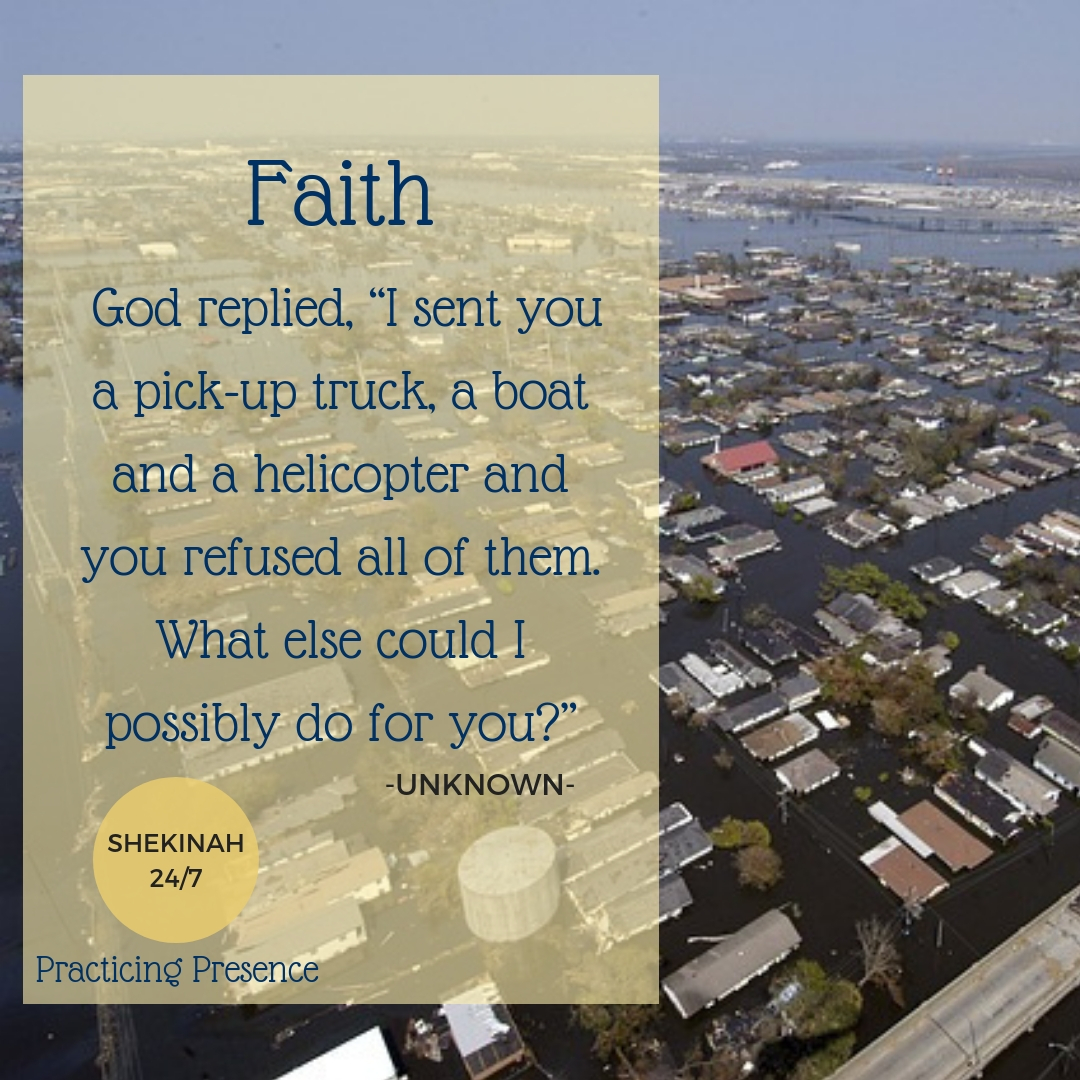 "Faith: God replied, ""I sent you a pick-up truck, a boat and a helicopter and you refused all of them. What else could I possibly do for you?"""
