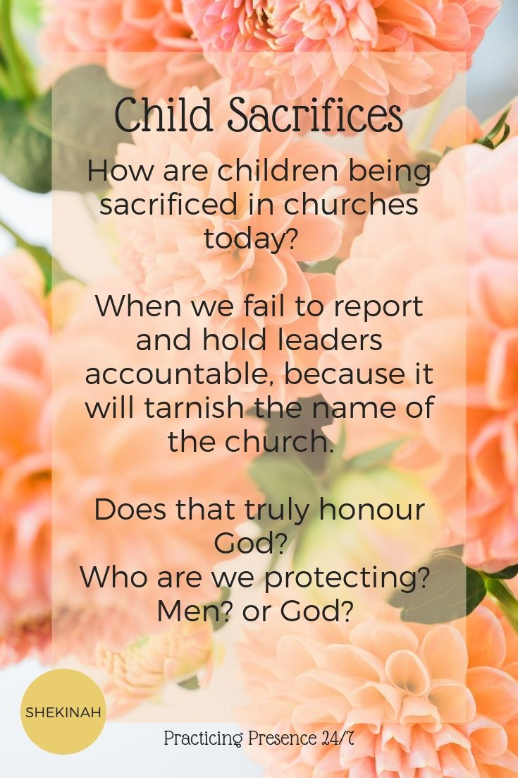 How are children being sacrificed in churches today? When we fail to report and hold leaders accountable, because it will tarnish the name of the church. Does that truly honour God? Who are we protecting? Men? or God?