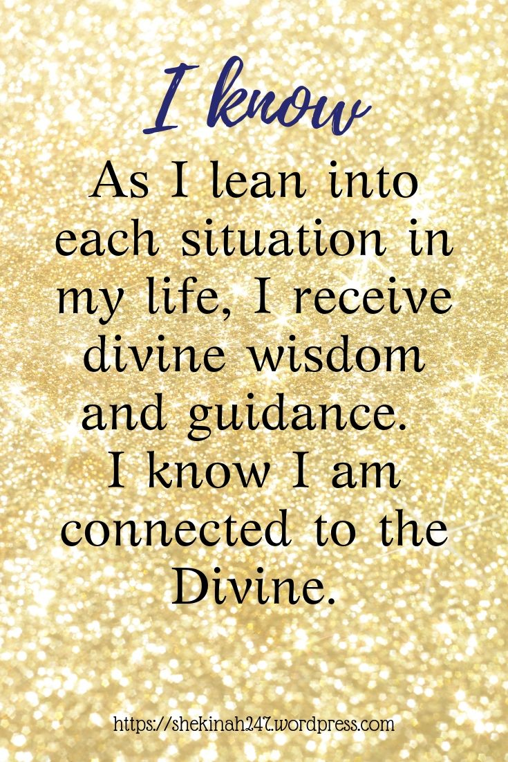 As I lean into each situation in my life, I receive divine wisdom and guidance. I know I am connected to the Divine.