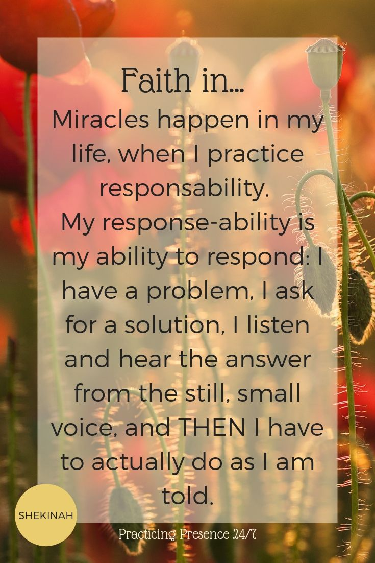 Miracles happen in my life, when I practice responsability.   My response-ability is my ability to respond: I have a problem, I ask for a solution, I listen and hear the answer from the still, small voice, and THEN I have to actually do as I am told.