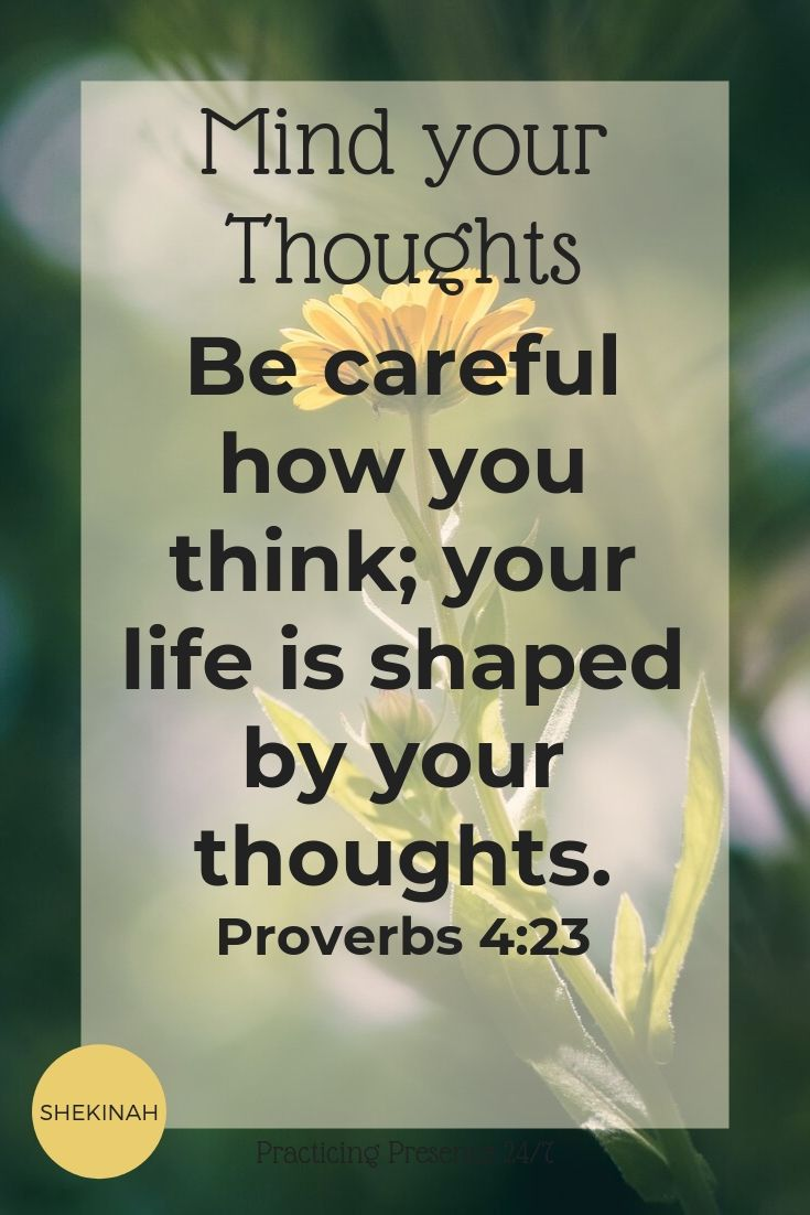 Be careful how you think; your life is shaped by your thoughts. Proverbs 4:23
