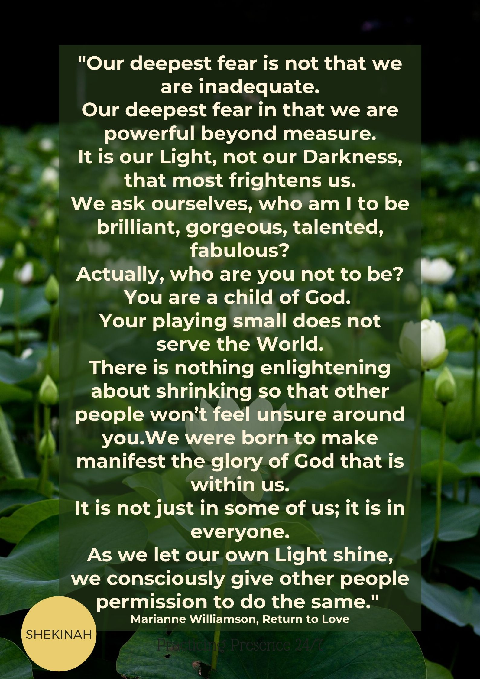 """Our deepest fear is not that we are inadequate. Our deepest fear in that we are powerful beyond measure. It is our Light, not our Darkness, that most frightens us. We ask ourselves, who am I to be brilliant, gorgeous, talented, fabulous? Actually, who are you not to be? You are a child of God. Your playing small does not serve the World. There is nothing enlightening about shrinking so that other people won't feel unsure around you.We were born to make manifest the glory of God that is within us. It is not just in some of us; it is in everyone. As we let our own Light shine, we consciously give other people permission to do the same."" Marianne Williamson, Return to Love"