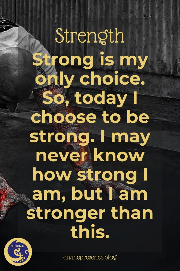 Strong is my only choice. So, today I choose to be strong. I may never know how strong I am, but I am stronger than this.