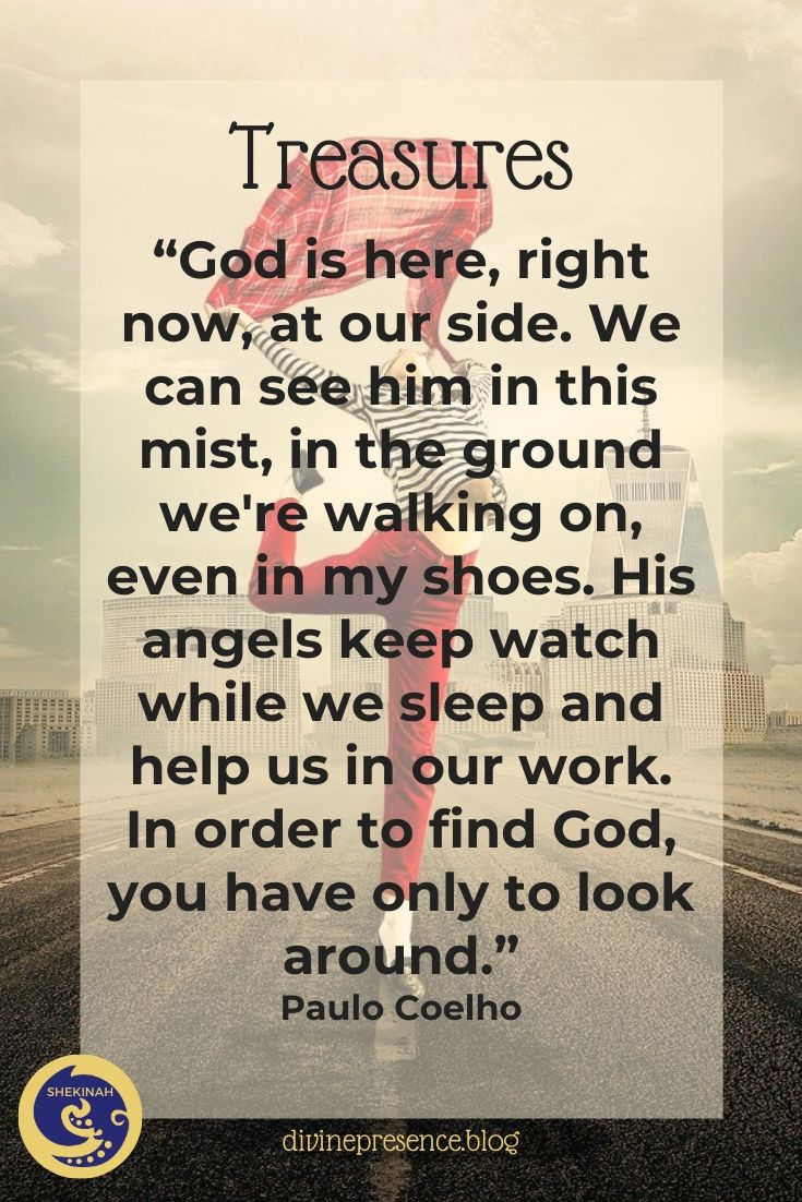"""""""God is here, right now, at our side. We can see him in this mist, in the ground we're walking on, even in my shoes. His angels keep watch while we sleep and help us in our work. In order to find God, you have only to look around."""" Paulo Coelho"""