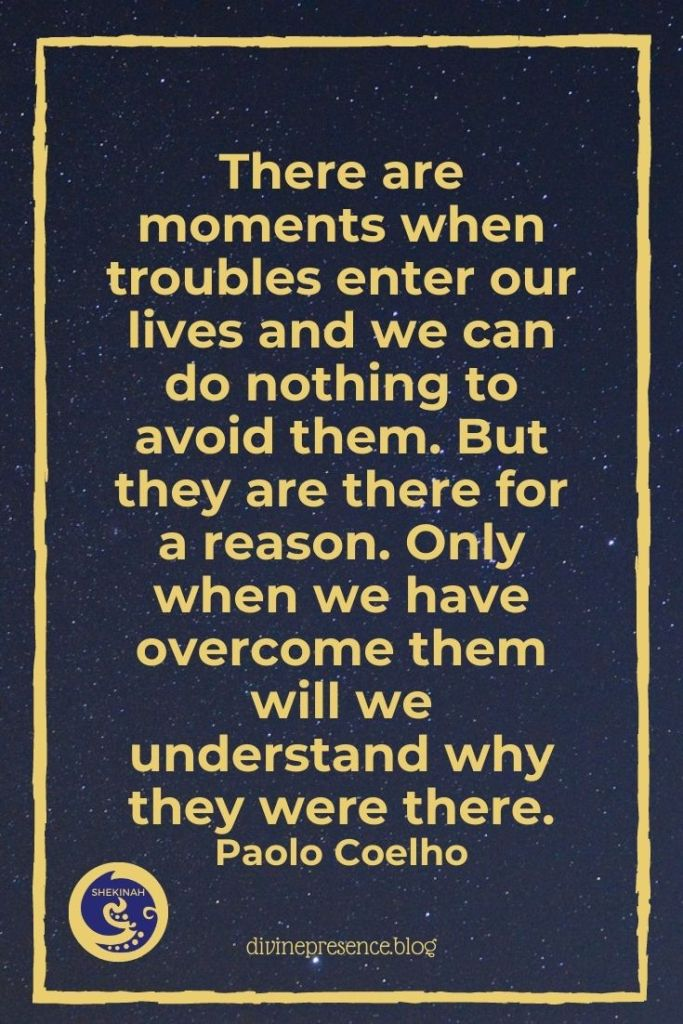 There are moments when troubles enter our lives and we can do nothing to avoid them. But they are there for a reason. Only when we have overcome them will we understand why they were there.