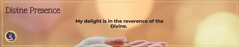 My delight is in the reverence of the Divine.