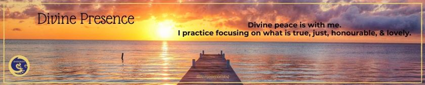 Divine peace is with me. I practice focusing on what is true, just, honourable, & lovely.