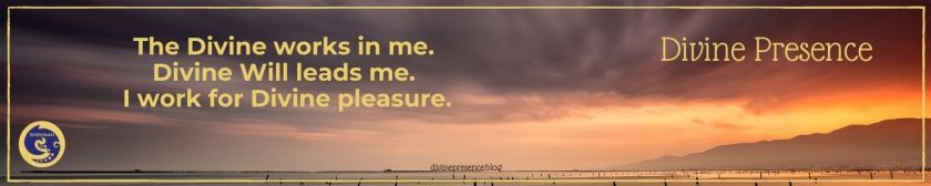 The Divine works in me. Divine Will leads me. I work for Divine pleasure.