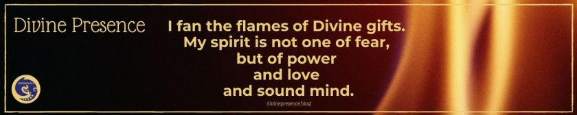 I fan the flames of Divine gifts. My spirit is not one of fear, but of power and love and sound mind.