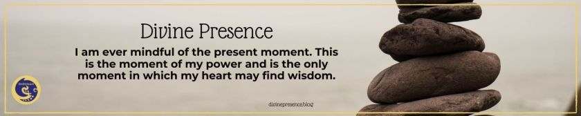 I am ever mindful of the present moment. This is the moment of my power and is the only moment in which my heart may find wisdom.