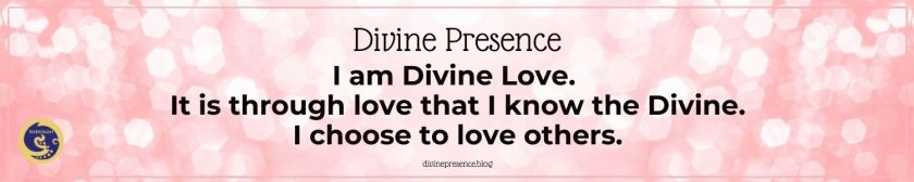 I am Divine Love. It is through love that I know the Divine. I choose to love others.