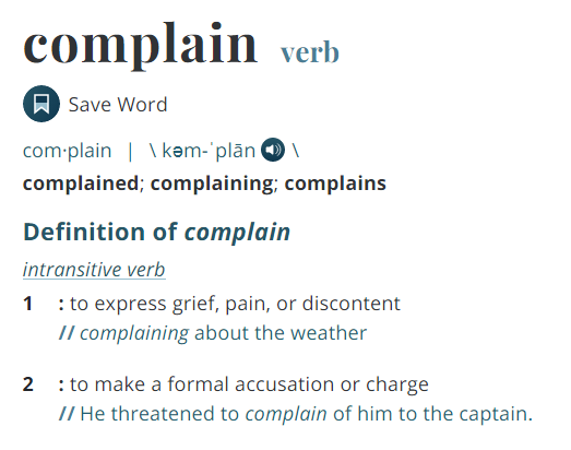 definition of complain, complained, complaining, to express grief, pain, discontent, to make a formal accusation or charge