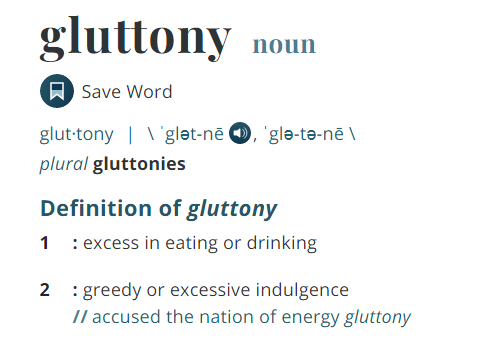 gluttony, excess in eating or drinking, greedy or excessive indulgence, glutton, Merriam-Webster dictionary, definitions