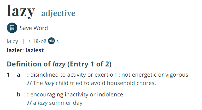 Definition of lazy, Merriam-Webster dictionary, disinclined to activity or exertion, not energetic or vigorous, encouraging inactivity or indolence