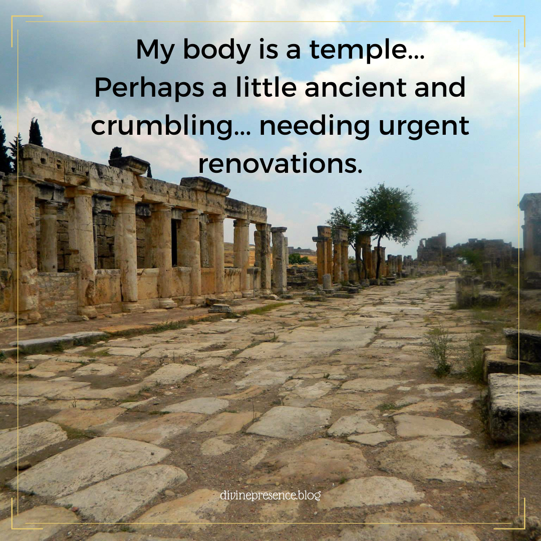My body is a temple... Perhaps a little ancient and crumbling... needing urgent renovations.