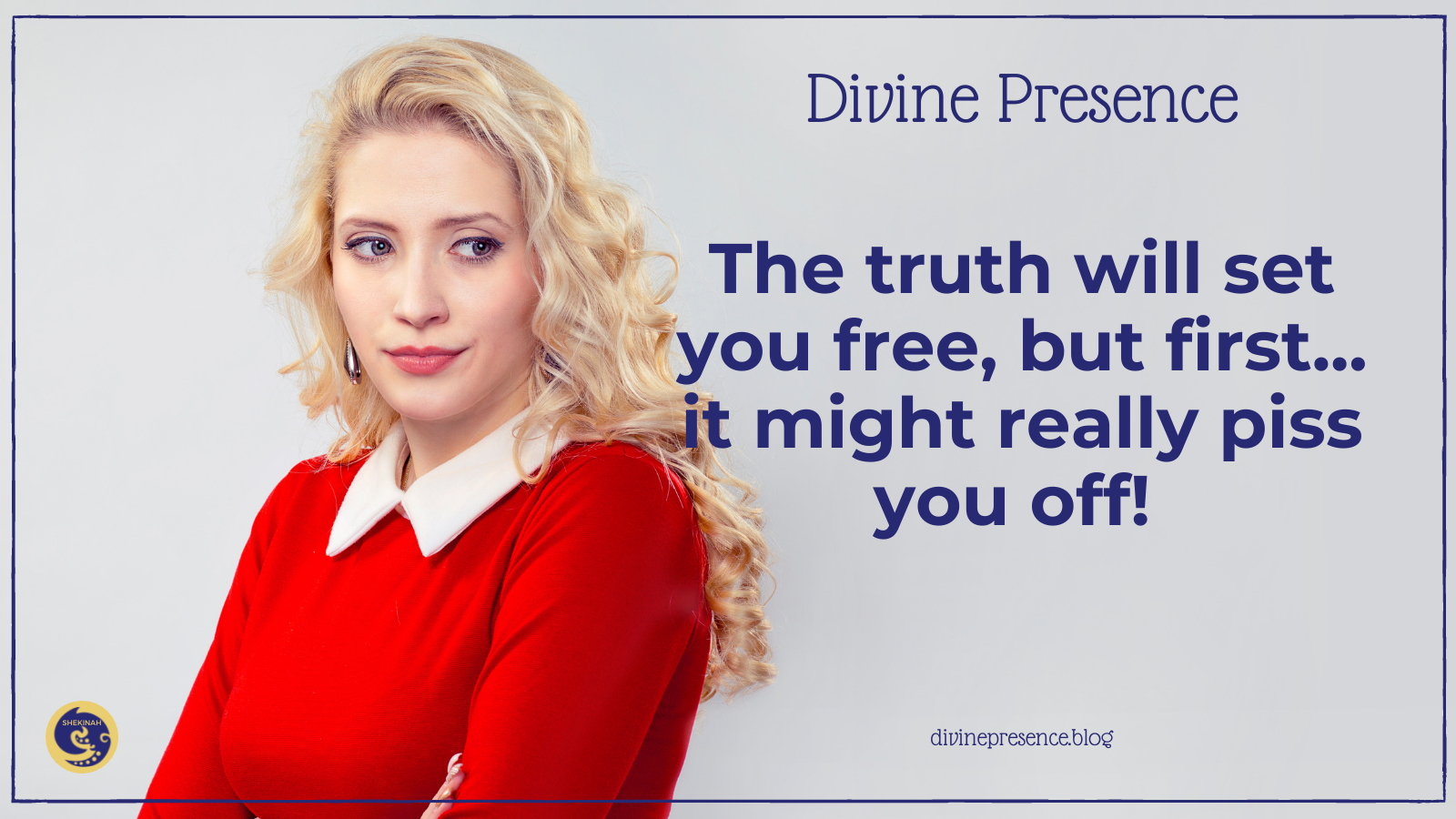 The truth will set you free, but first... it might really piss you off!