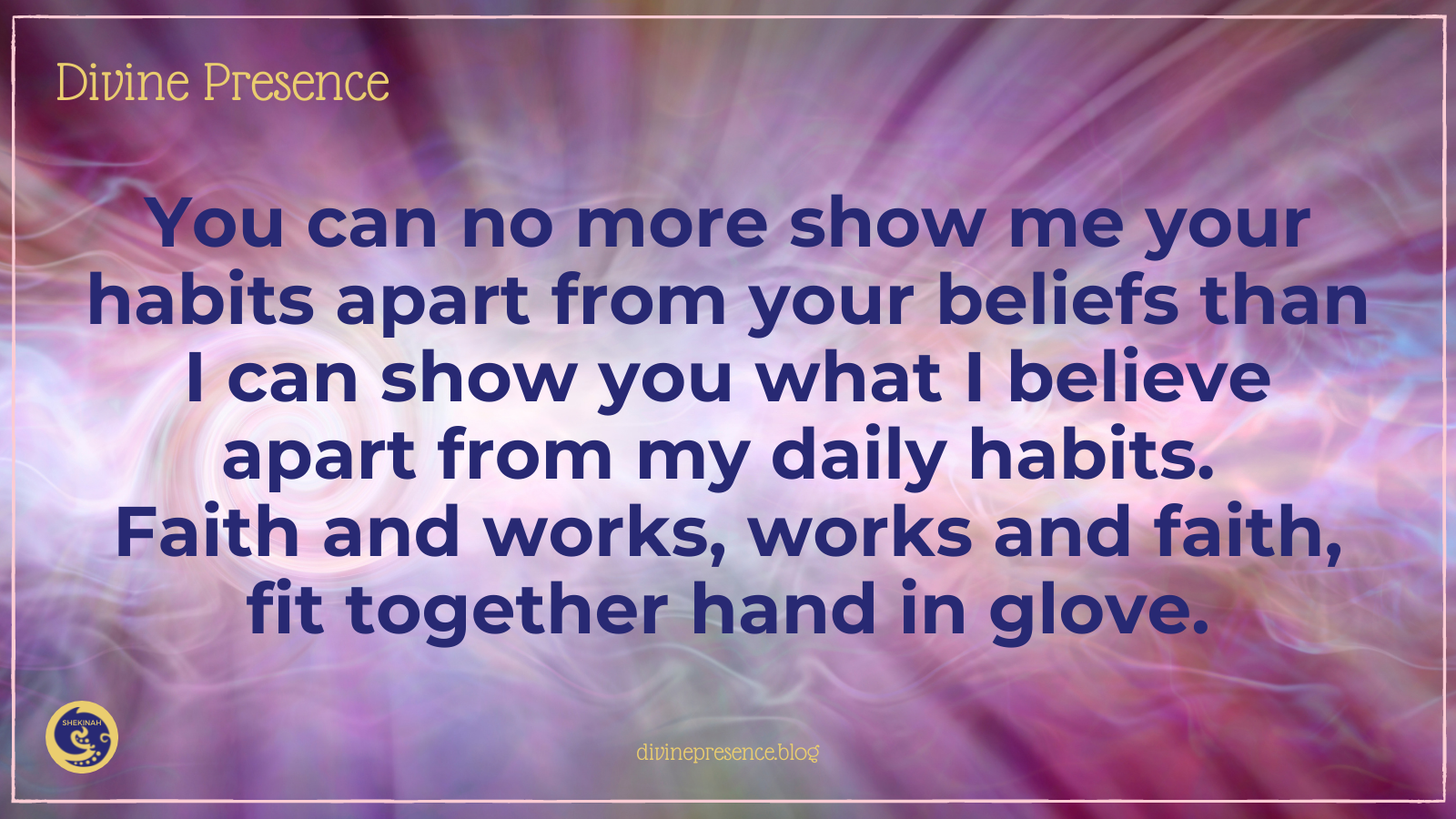 You can no more show me your habits apart from your beliefs than I can show you what I believe apart from my daily habits. Faith and works, works and faith, fit together hand in glove.