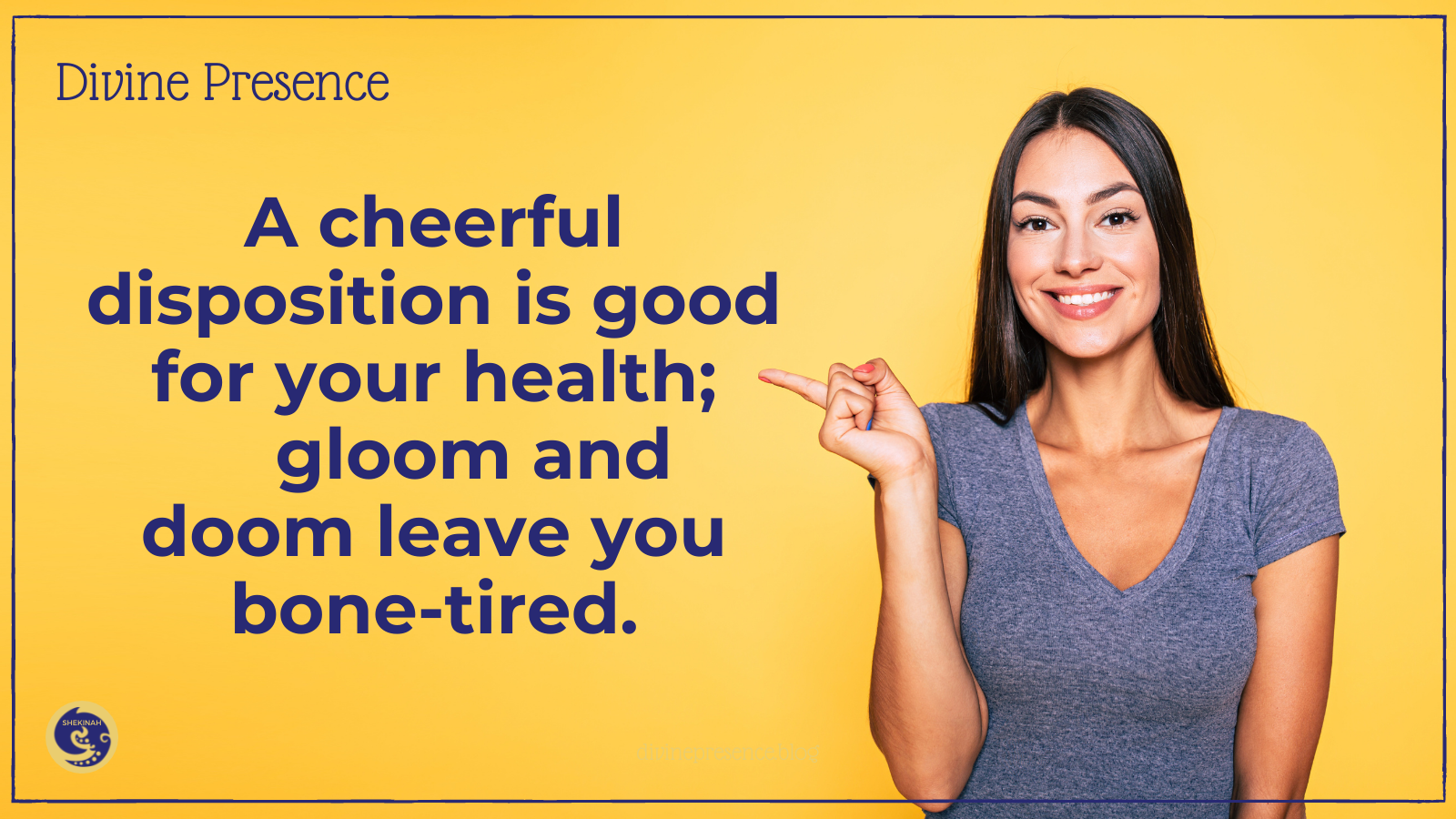 A cheerful disposition is good for your health, gloom and doom leave you bone-tired, a healthy life restored, why you need to go and sin no more