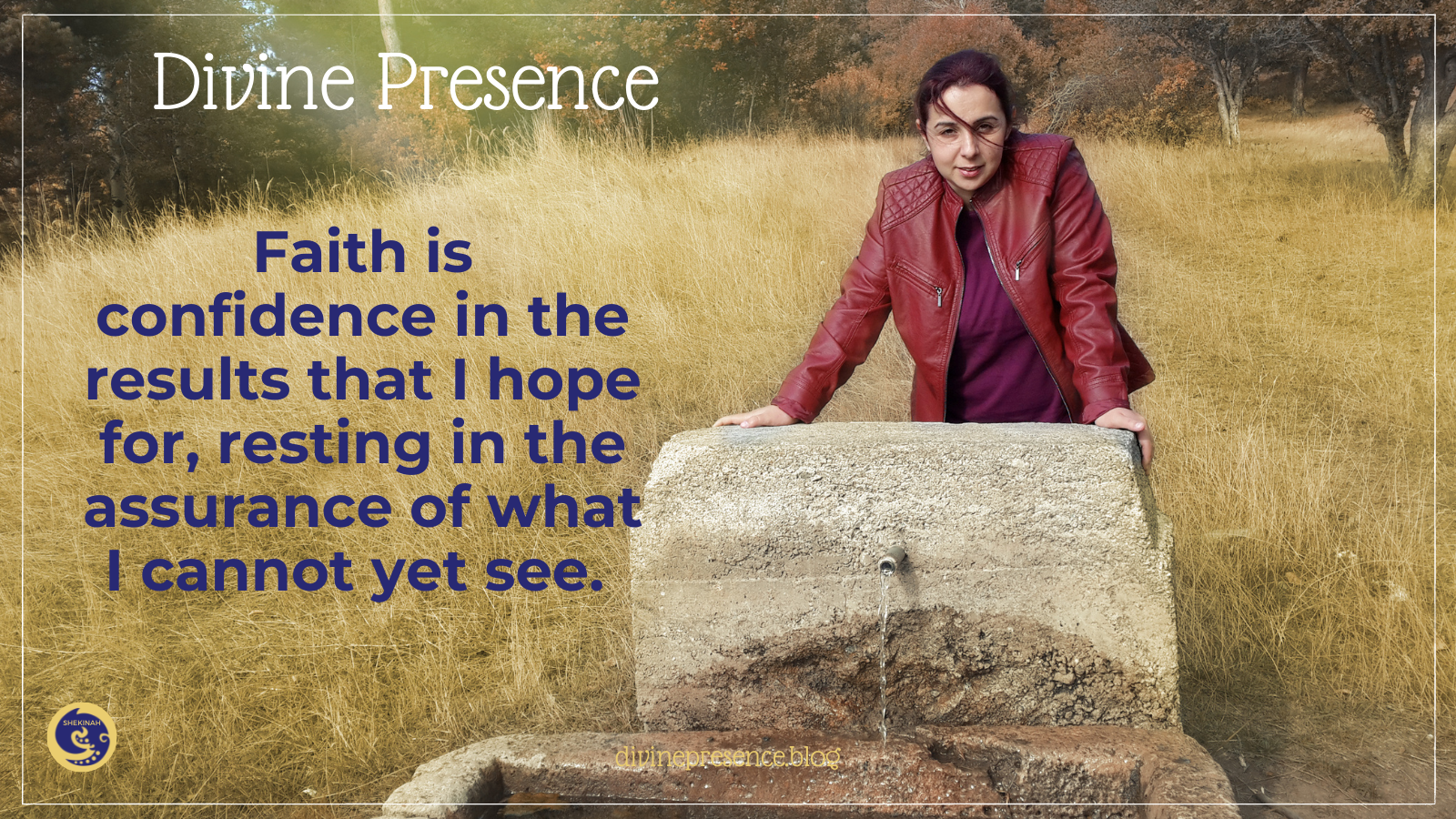 Faith is confidence in the results that I hope for, resting in the assurance of what I cannot yet see.