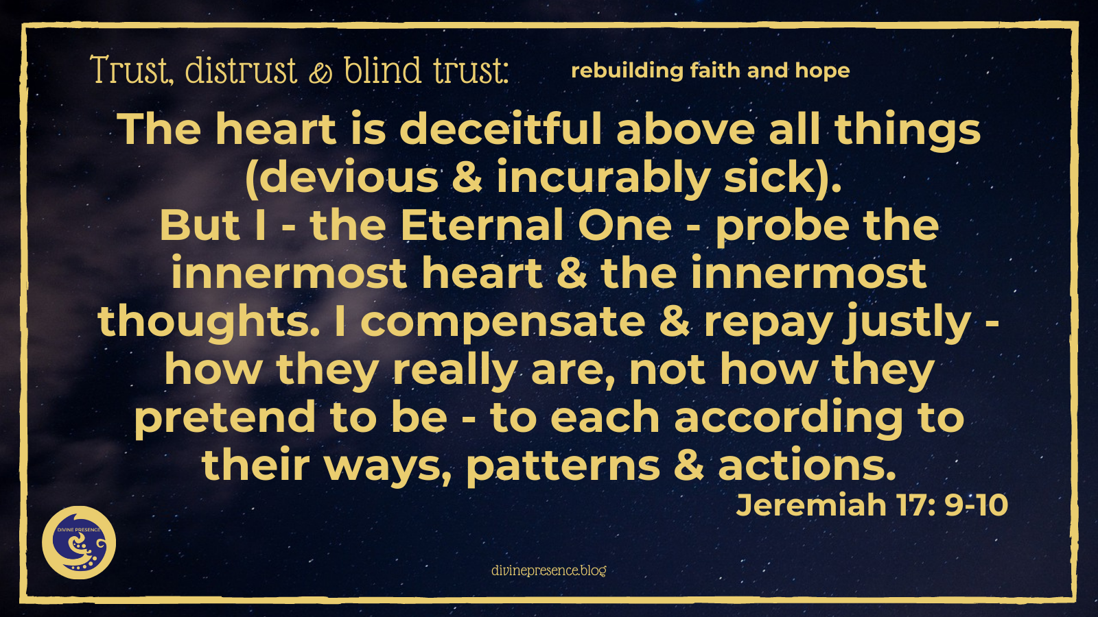The heart is deceitful above all things, devious & incurably sick.  But I - the Eternal One - probe the innermost heart & the innermost thoughts. I compensate & repay justly - how they really are, not how they pretend to be - to each according to their ways, patterns & actions, Jeremiah 17: 9-10