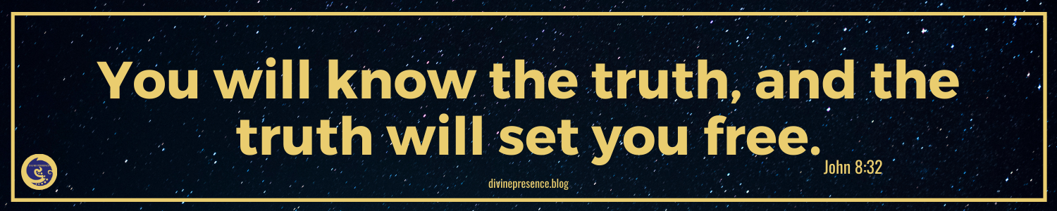 You will know the truth, and the truth will set you free, John 8:32