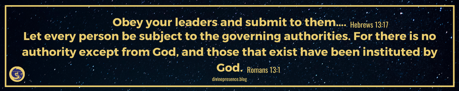 Obey your leaders and submit to them, Hebrews, Romans, Let every person be subject to the governing authorities. For there is no authority except from God, and those that exist have been instituted by God